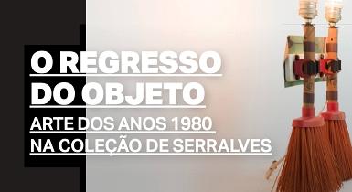 O Regresso do objeto: Arte dos anos 1980 na coleção de Serralves